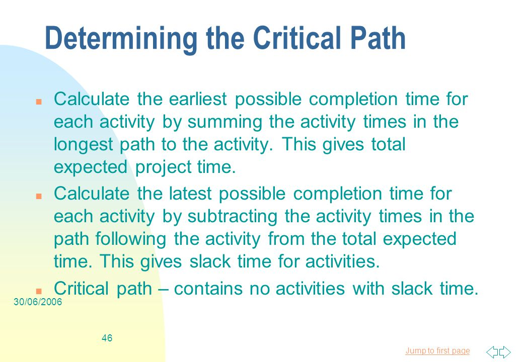 Jump to first page 30/06/ Determining the Critical Path n Calculate the earliest possible completion time for each activity by summing the activity times in the longest path to the activity.