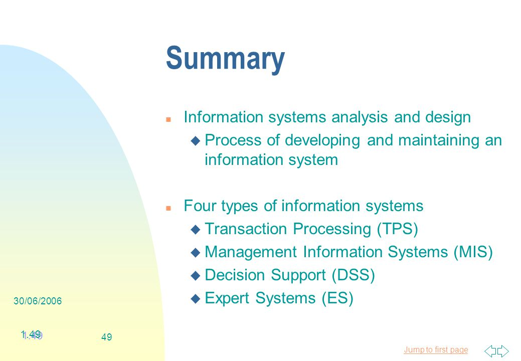 Jump to first page 30/06/ Summary n Information systems analysis and design u Process of developing and maintaining an information system n Four types of information systems u Transaction Processing (TPS) u Management Information Systems (MIS) u Decision Support (DSS) u Expert Systems (ES) 1.49