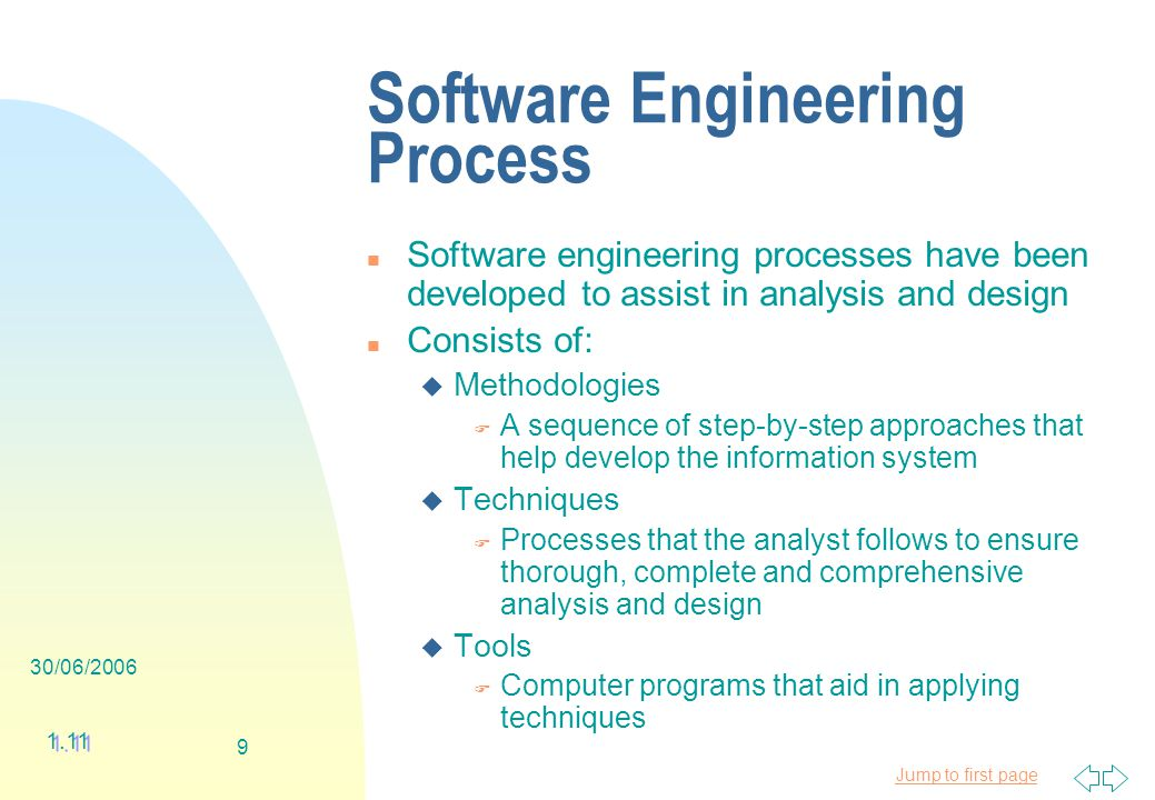 Jump to first page 30/06/ Software Engineering Process n Software engineering processes have been developed to assist in analysis and design n Consists of: u Methodologies F A sequence of step-by-step approaches that help develop the information system u Techniques F Processes that the analyst follows to ensure thorough, complete and comprehensive analysis and design u Tools F Computer programs that aid in applying techniques 1.11