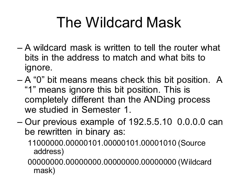 The Wildcard Mask –A wildcard mask is written to tell the router what bits in the address to match and what bits to ignore.