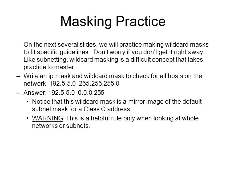 Masking Practice –On the next several slides, we will practice making wildcard masks to fit specific guidelines.