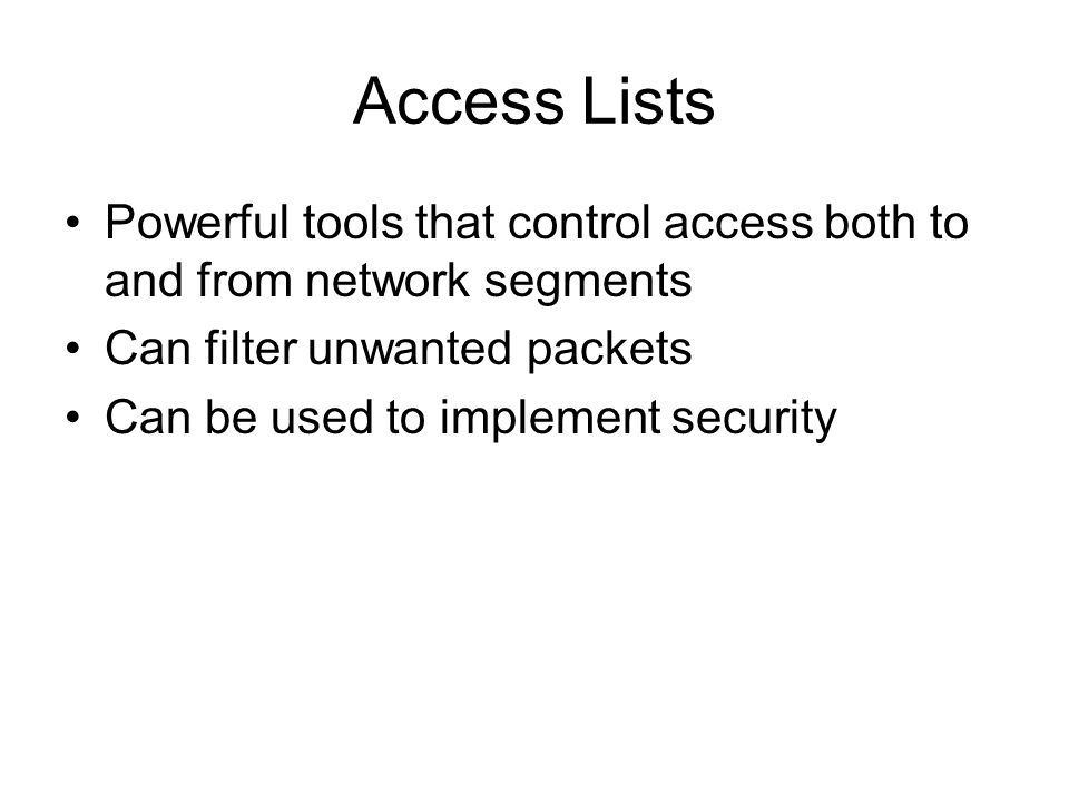 Access Lists Powerful tools that control access both to and from network segments Can filter unwanted packets Can be used to implement security