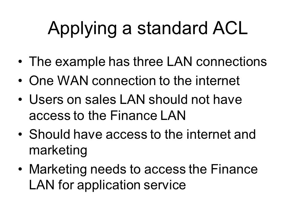 Applying a standard ACL The example has three LAN connections One WAN connection to the internet Users on sales LAN should not have access to the Finance LAN Should have access to the internet and marketing Marketing needs to access the Finance LAN for application service