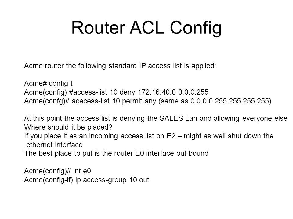 Router ACL Config Acme router the following standard IP access list is applied: Acme# config t Acme(config) #access-list 10 deny Acme(confg)# acecess-list 10 permit any (same as ) At this point the access list is denying the SALES Lan and allowing everyone else Where should it be placed.