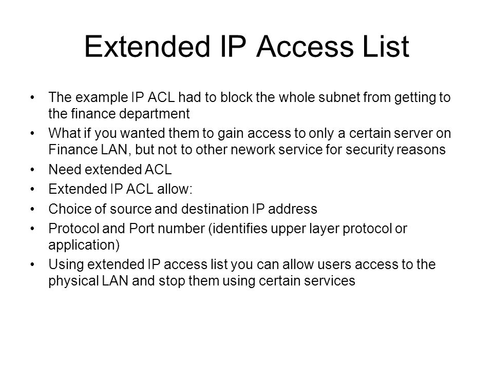 Extended IP Access List The example IP ACL had to block the whole subnet from getting to the finance department What if you wanted them to gain access to only a certain server on Finance LAN, but not to other nework service for security reasons Need extended ACL Extended IP ACL allow: Choice of source and destination IP address Protocol and Port number (identifies upper layer protocol or application) Using extended IP access list you can allow users access to the physical LAN and stop them using certain services