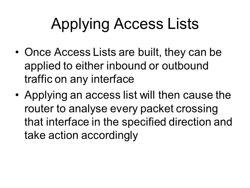 Applying Access Lists Once Access Lists are built, they can be applied to either inbound or outbound traffic on any interface Applying an access list will then cause the router to analyse every packet crossing that interface in the specified direction and take action accordingly