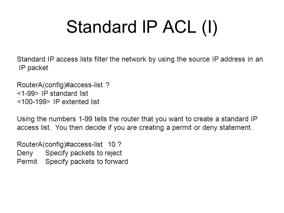 Standard IP ACL (I) Standard IP access lists filter the network by using the source IP address in an IP packet RouterA(config)#access-list .