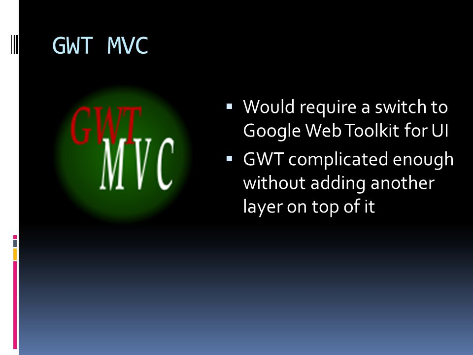 GWT MVC  Would require a switch to Google Web Toolkit for UI  GWT complicated enough without adding another layer on top of it
