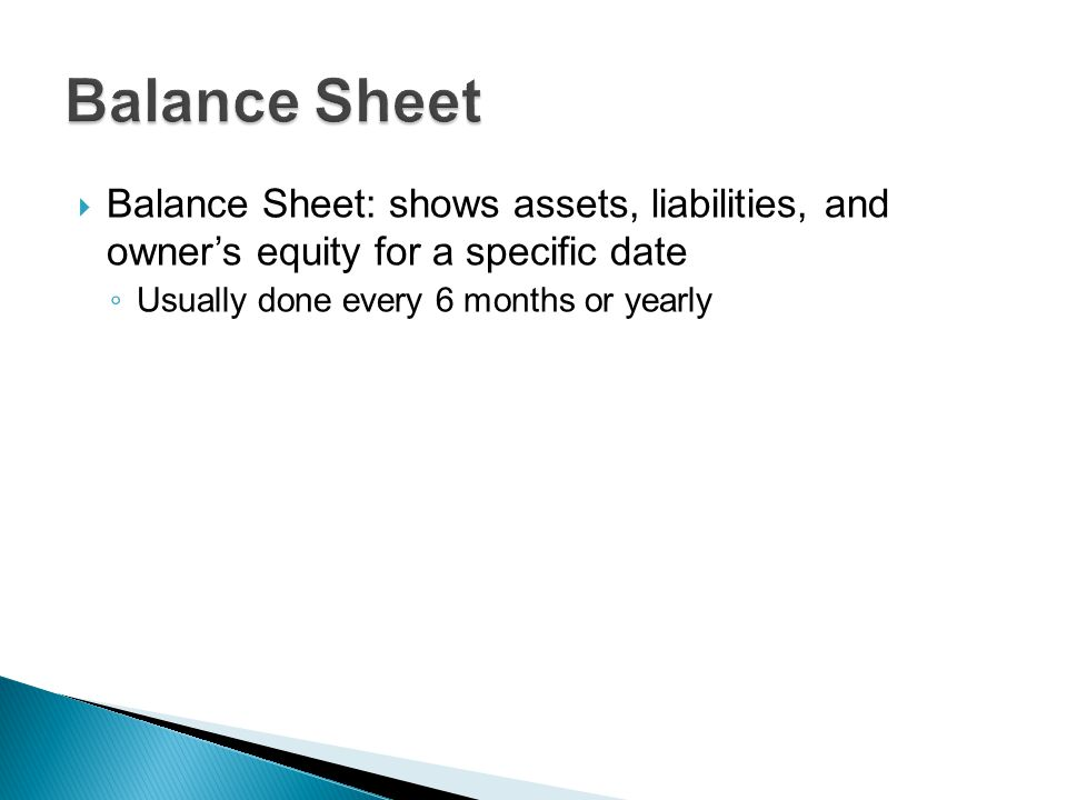  Balance Sheet: shows assets, liabilities, and owner's equity for a specific date ◦ Usually done every 6 months or yearly