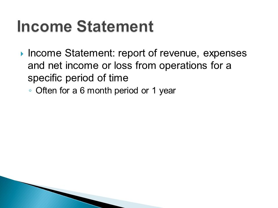  Income Statement: report of revenue, expenses and net income or loss from operations for a specific period of time ◦ Often for a 6 month period or 1 year