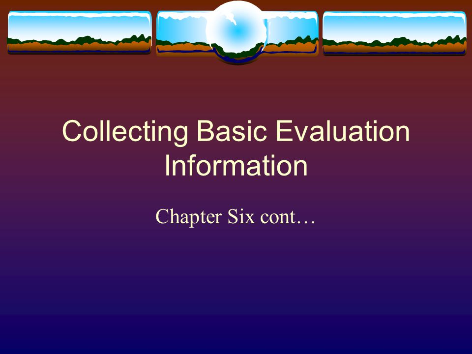 Collecting Basic Evaluation Information Chapter Six cont…