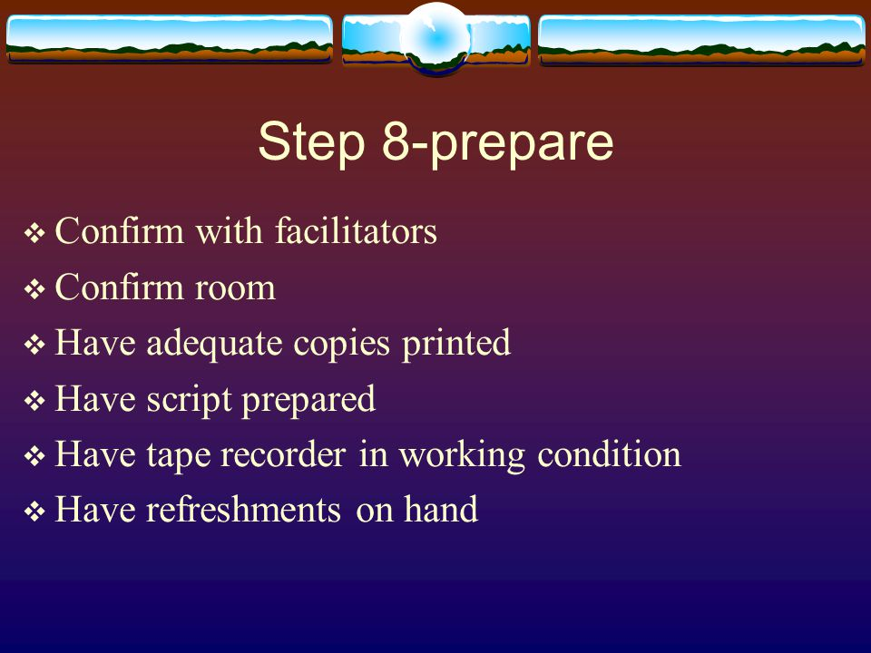 Step 8-prepare  Confirm with facilitators  Confirm room  Have adequate copies printed  Have script prepared  Have tape recorder in working condition  Have refreshments on hand