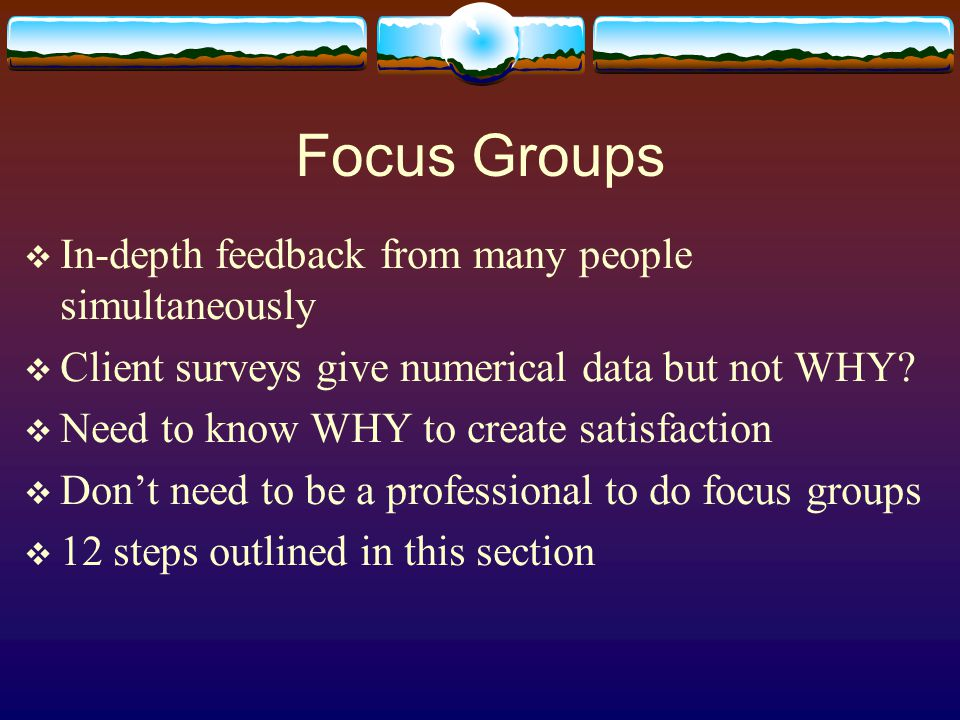 Focus Groups  In-depth feedback from many people simultaneously  Client surveys give numerical data but not WHY.