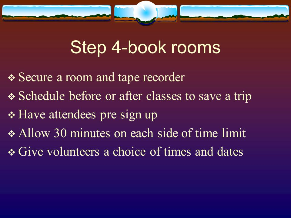 Step 4-book rooms  Secure a room and tape recorder  Schedule before or after classes to save a trip  Have attendees pre sign up  Allow 30 minutes on each side of time limit  Give volunteers a choice of times and dates