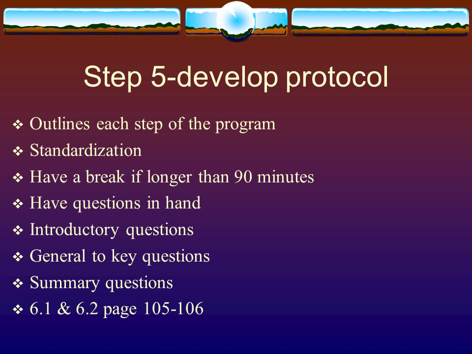 Step 5-develop protocol  Outlines each step of the program  Standardization  Have a break if longer than 90 minutes  Have questions in hand  Introductory questions  General to key questions  Summary questions  6.1 & 6.2 page