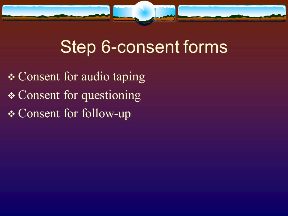 Step 6-consent forms  Consent for audio taping  Consent for questioning  Consent for follow-up
