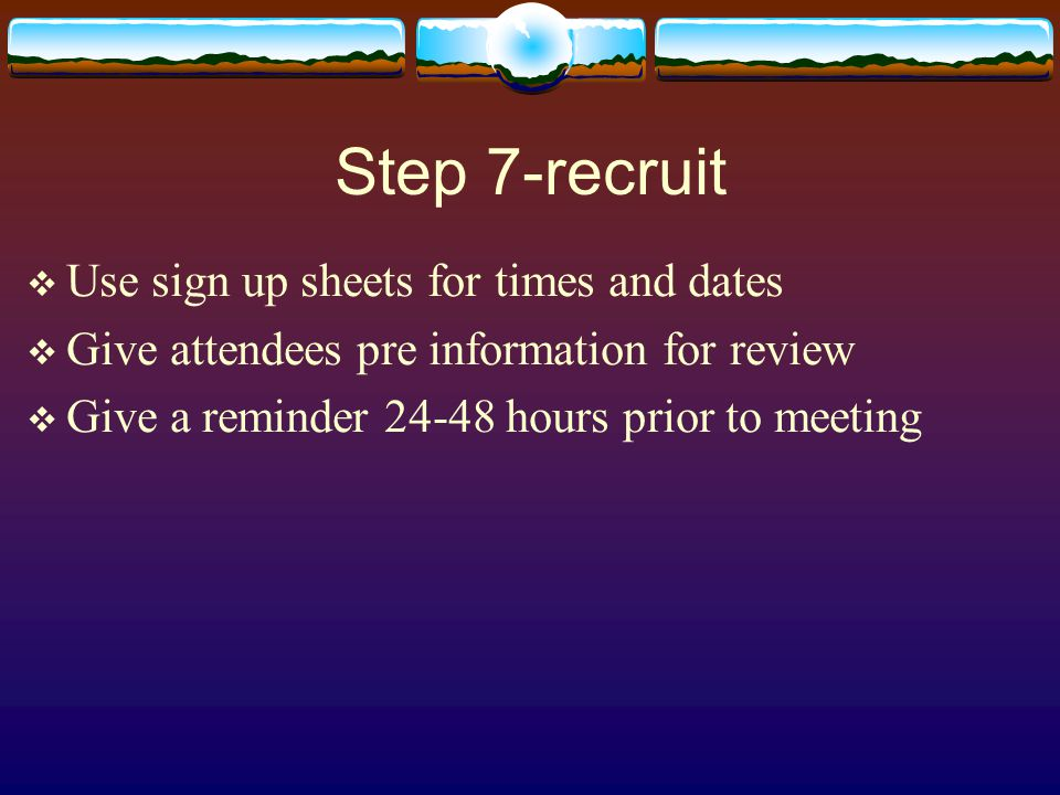 Step 7-recruit  Use sign up sheets for times and dates  Give attendees pre information for review  Give a reminder hours prior to meeting