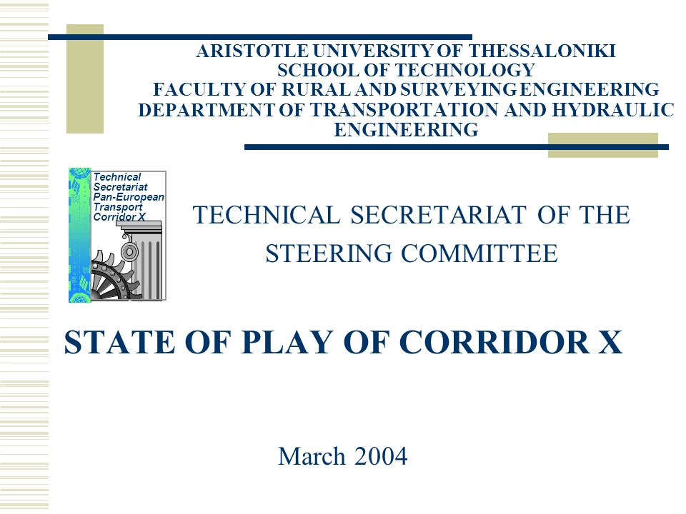 ARISTOTLE UNIVERSITY OF THESSALONIKI SCHOOL OF TECHNOLOGY FACULTY OF RURAL AND SURVEYING ENGINEERING DEPARTMENT OF TRANSPORTATION AND HYDRAULIC ENGINEERING TECHNICAL SECRETARIAT OF THE STEERING COMMITTEE STATE OF PLAY OF CORRIDOR X March 2004 Technical Secretariat Pan-European Transport Corridor X