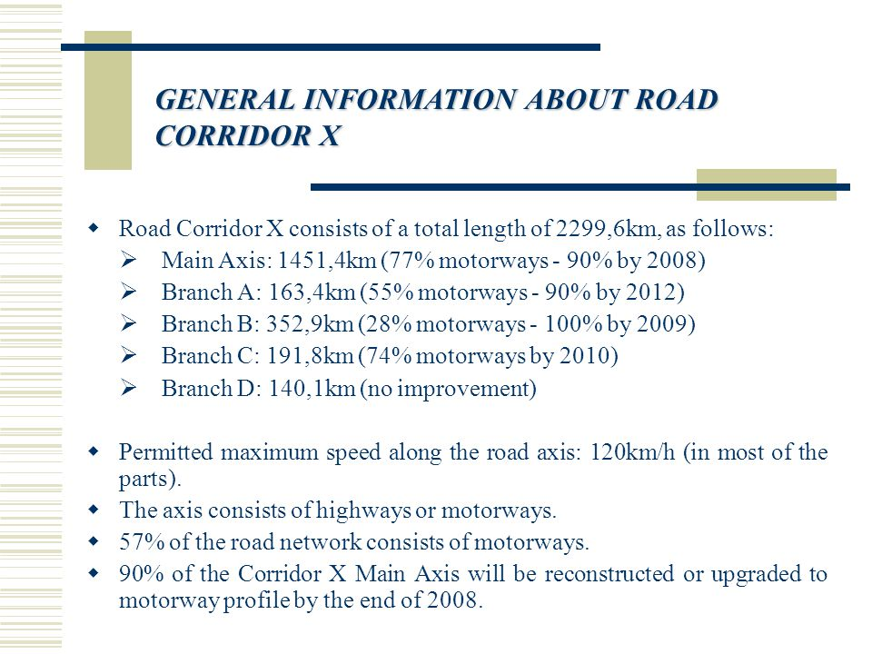 GENERAL INFORMATION ABOUT ROAD CORRIDOR X  Road Corridor X consists of a total length of 2299,6km, as follows:  Main Axis: 1451,4km (77% motorways - 90% by 2008)  Branch A: 163,4km (55% motorways - 90% by 2012)  Branch B: 352,9km (28% motorways - 100% by 2009)  Branch C: 191,8km (74% motorways by 2010)  Branch D: 140,1km (no improvement)  Permitted maximum speed along the road axis: 120km/h (in most of the parts).