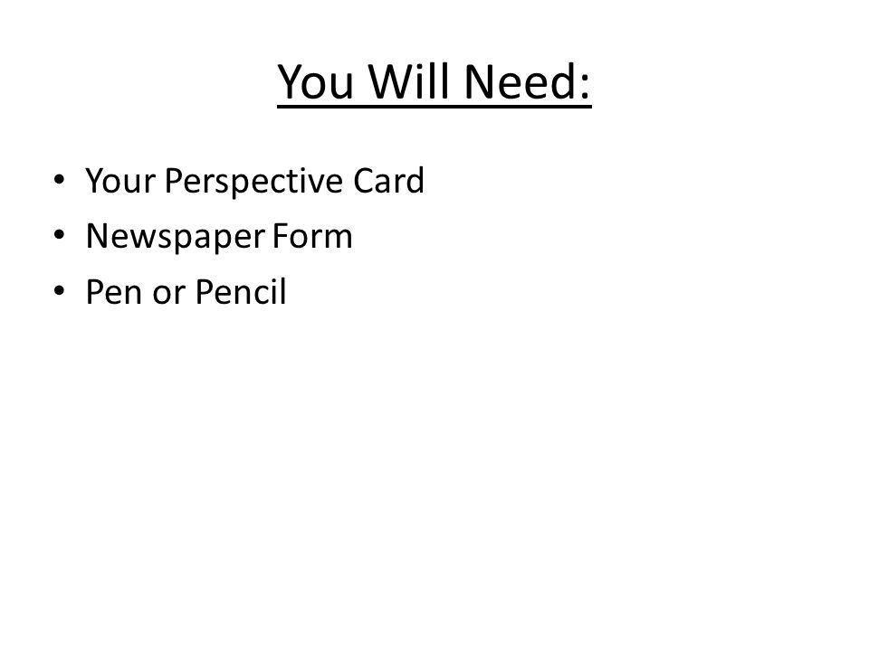 You Will Need: Your Perspective Card Newspaper Form Pen or Pencil