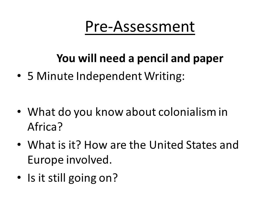 Pre-Assessment You will need a pencil and paper 5 Minute Independent Writing: What do you know about colonialism in Africa.