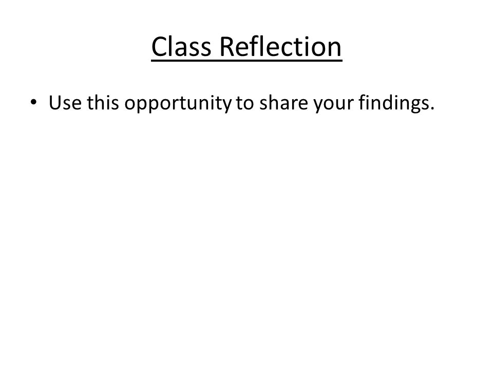 Class Reflection Use this opportunity to share your findings.