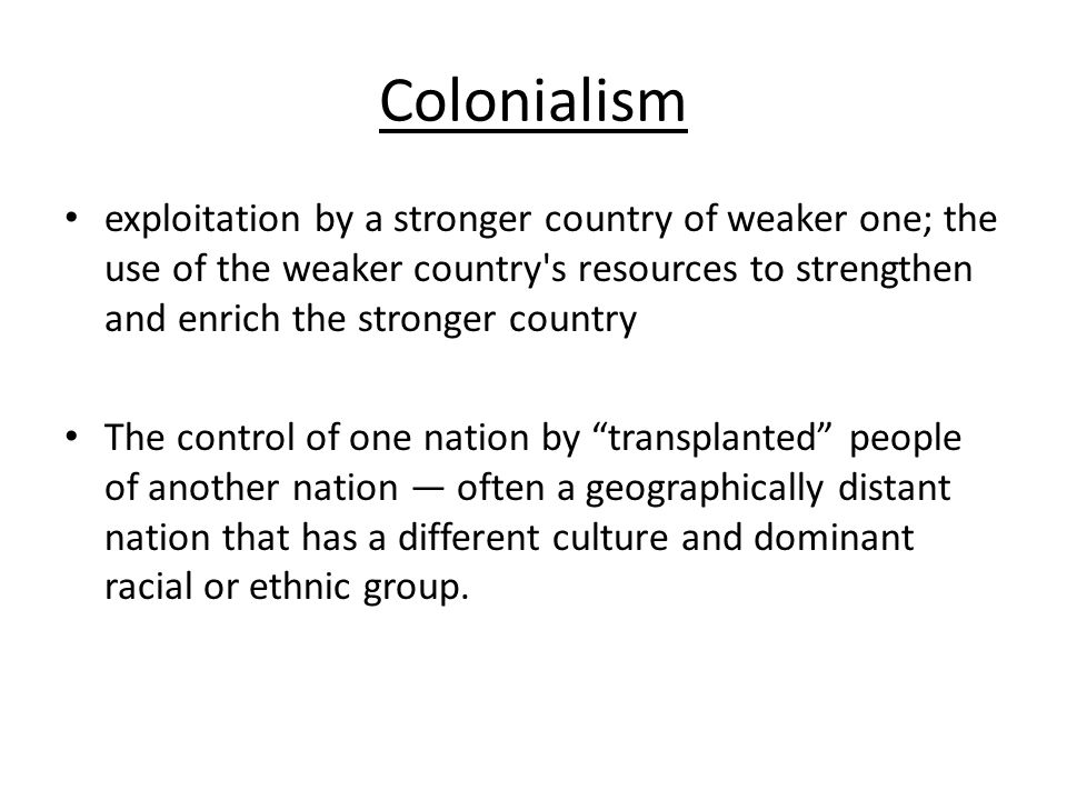 Colonialism exploitation by a stronger country of weaker one; the use of the weaker country s resources to strengthen and enrich the stronger country The control of one nation by transplanted people of another nation — often a geographically distant nation that has a different culture and dominant racial or ethnic group.
