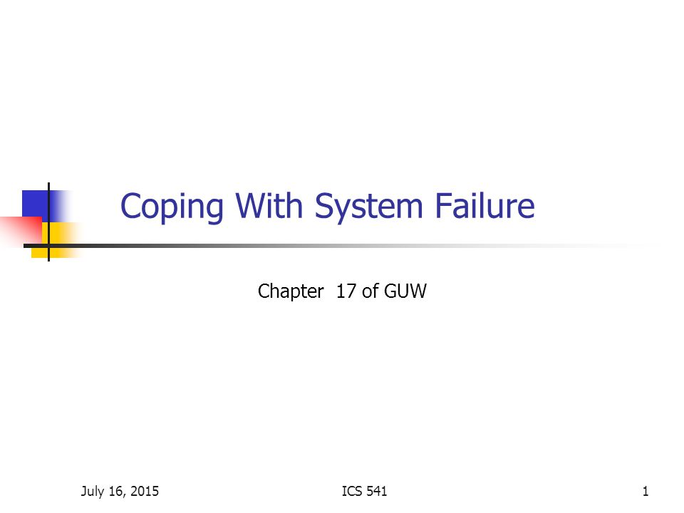 July 16, 2015ICS 5411 Coping With System Failure Chapter 17 of GUW