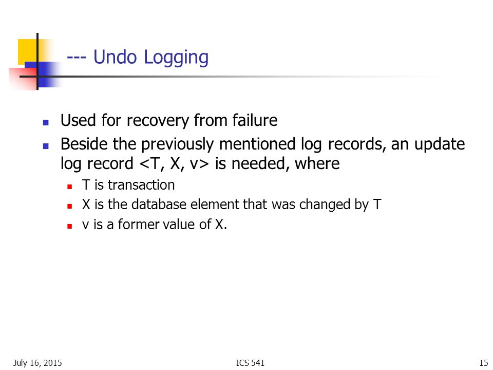 July 16, 2015ICS Undo Logging Used for recovery from failure Beside the previously mentioned log records, an update log record is needed, where T is transaction X is the database element that was changed by T v is a former value of X.