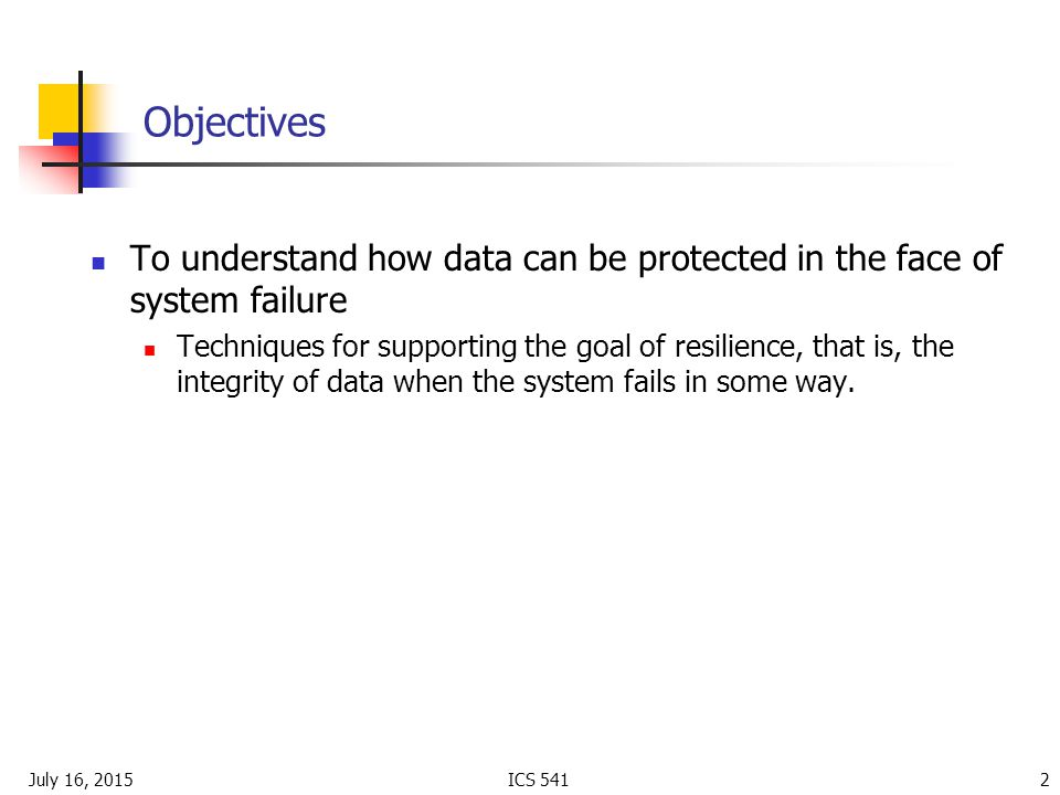 July 16, 2015ICS Objectives To understand how data can be protected in the face of system failure Techniques for supporting the goal of resilience, that is, the integrity of data when the system fails in some way.