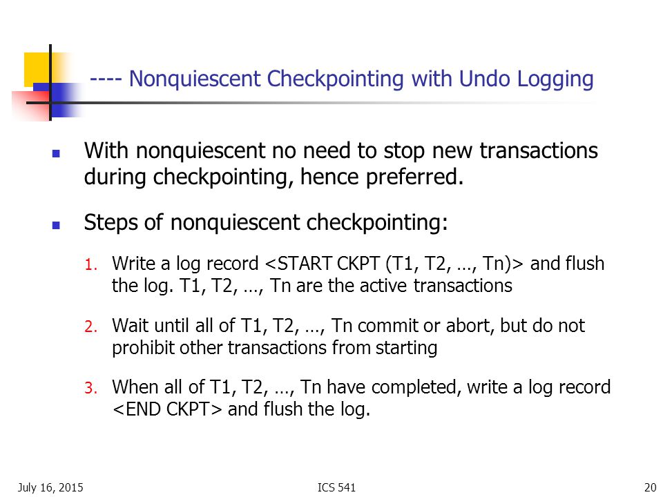 July 16, 2015ICS Nonquiescent Checkpointing with Undo Logging With nonquiescent no need to stop new transactions during checkpointing, hence preferred.