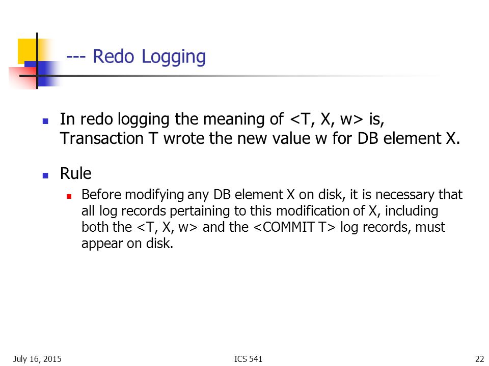 July 16, 2015ICS Redo Logging In redo logging the meaning of is, Transaction T wrote the new value w for DB element X.