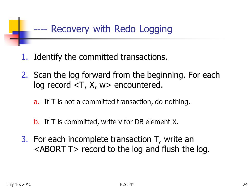 July 16, 2015ICS Recovery with Redo Logging 1.Identify the committed transactions.