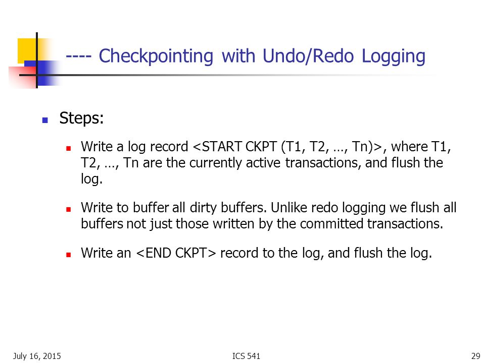 July 16, 2015ICS Checkpointing with Undo/Redo Logging Steps: Write a log record, where T1, T2, …, Tn are the currently active transactions, and flush the log.