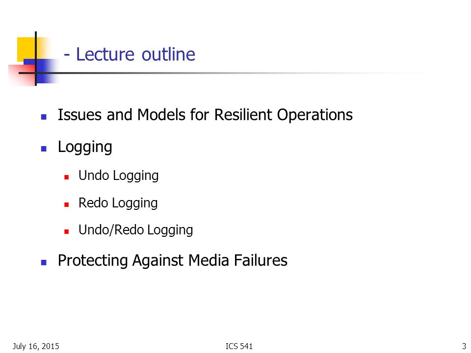 July 16, 2015ICS Lecture outline Issues and Models for Resilient Operations Logging Undo Logging Redo Logging Undo/Redo Logging Protecting Against Media Failures