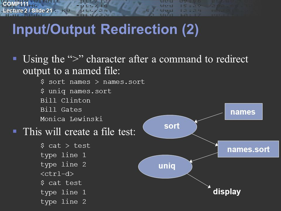 COMP111 Lecture 2 / Slide 21 Input/Output Redirection (2)  Using the > character after a command to redirect output to a named file: $ sort names > names.sort $ uniq names.sort Bill Clinton Bill Gates Monica Lewinski  This will create a file test: $ cat > test type line 1 type line 2 $ cat test type line 1 type line 2 uniq display sort names names.sort
