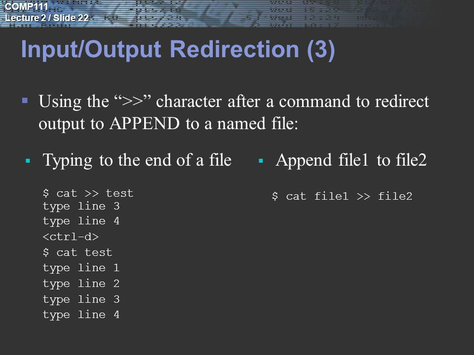 COMP111 Lecture 2 / Slide 22 Input/Output Redirection (3)  Using the >> character after a command to redirect output to APPEND to a named file:  Typing to the end of a file $ cat >> test type line 3 type line 4 $ cat test type line 1 type line 2 type line 3 type line 4  Append file1 to file2 $ cat file1 >> file2