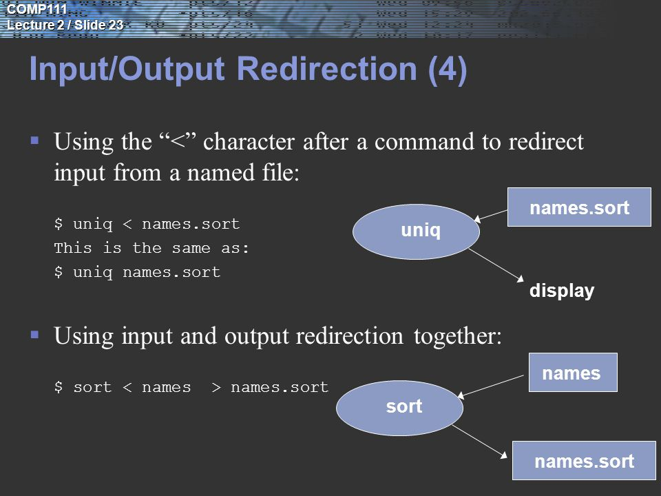 COMP111 Lecture 2 / Slide 23 Input/Output Redirection (4)  Using the < character after a command to redirect input from a named file: $ uniq < names.sort This is the same as: $ uniq names.sort  Using input and output redirection together: $ sort names.sort uniq display sort names names.sort