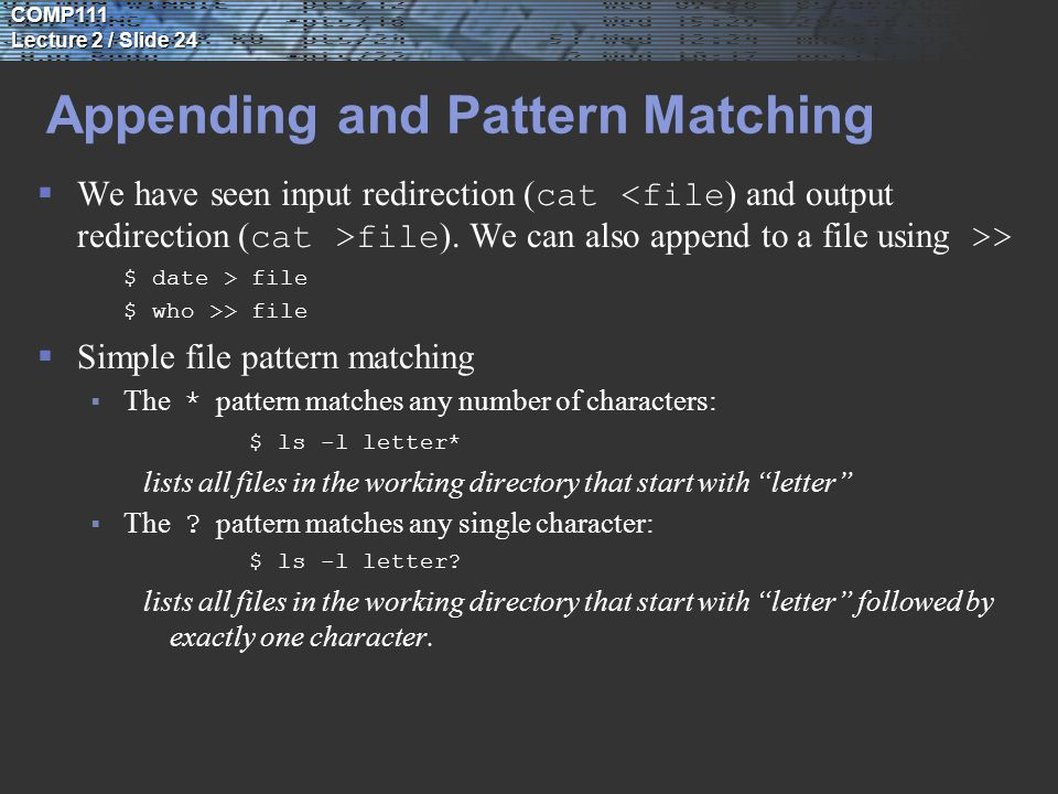 COMP111 Lecture 2 / Slide 24 Appending and Pattern Matching  We have seen input redirection ( cat file ).