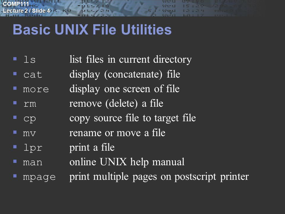 COMP111 Lecture 2 / Slide 4 Basic UNIX File Utilities  ls list files in current directory  cat display (concatenate) file  more display one screen of file  rm remove (delete) a file  cp copy source file to target file  mv rename or move a file  lpr print a file  man online UNIX help manual  mpage print multiple pages on postscript printer