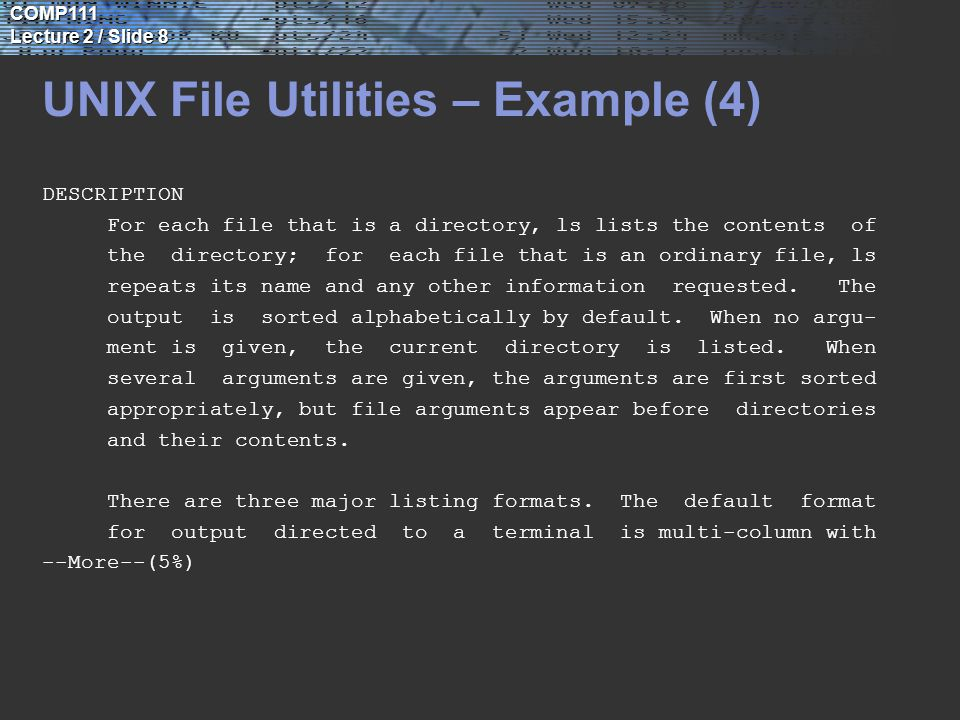 COMP111 Lecture 2 / Slide 8 UNIX File Utilities – Example (4) DESCRIPTION For each file that is a directory, ls lists the contents of the directory; for each file that is an ordinary file, ls repeats its name and any other information requested.