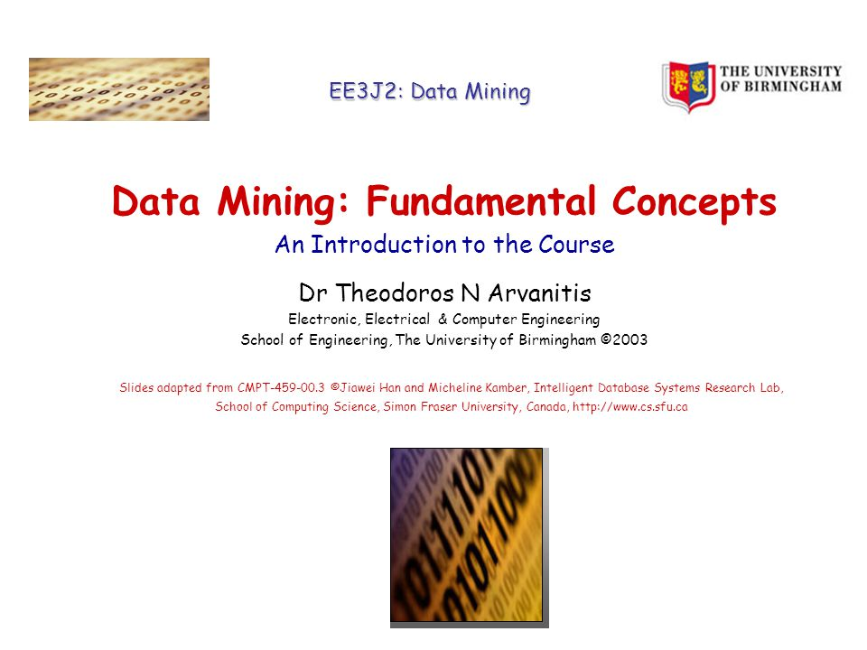 EE3J2: Data Mining Data Mining: Fundamental Concepts An Introduction to the Course Dr Theodoros N Arvanitis Electronic, Electrical & Computer Engineering School of Engineering, The University of Birmingham ©2003 Slides adapted from CMPT ©Jiawei Han and Micheline Kamber, Intelligent Database Systems Research Lab, School of Computing Science, Simon Fraser University, Canada,