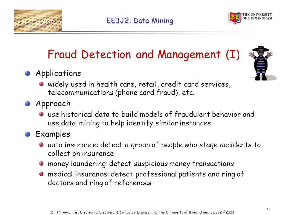EE3J2: Data Mining Dr TN Arvanitis, Electronic, Electrical & Computer Engineering, The University of Birmingham, EE3J2 © Fraud Detection and Management (I) Applications widely used in health care, retail, credit card services, telecommunications (phone card fraud), etc.