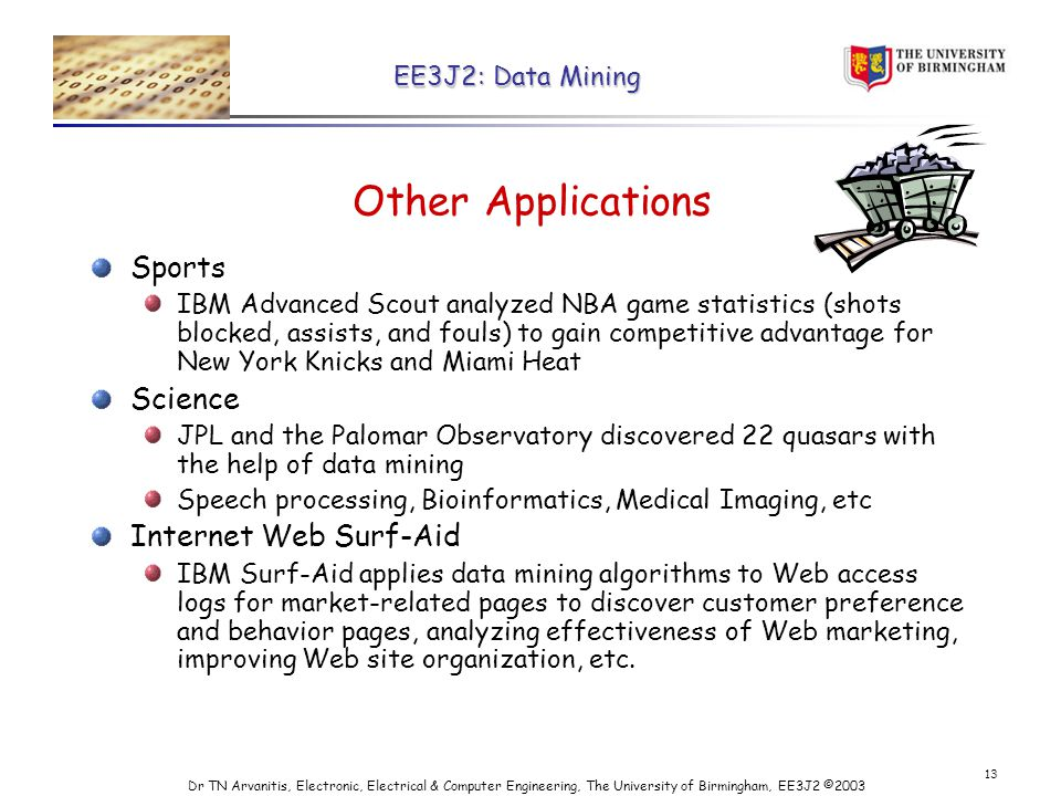 EE3J2: Data Mining Dr TN Arvanitis, Electronic, Electrical & Computer Engineering, The University of Birmingham, EE3J2 © Other Applications Sports IBM Advanced Scout analyzed NBA game statistics (shots blocked, assists, and fouls) to gain competitive advantage for New York Knicks and Miami Heat Science JPL and the Palomar Observatory discovered 22 quasars with the help of data mining Speech processing, Bioinformatics, Medical Imaging, etc Internet Web Surf-Aid IBM Surf-Aid applies data mining algorithms to Web access logs for market-related pages to discover customer preference and behavior pages, analyzing effectiveness of Web marketing, improving Web site organization, etc.