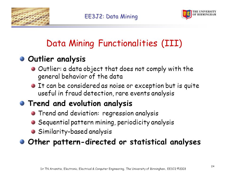 EE3J2: Data Mining Dr TN Arvanitis, Electronic, Electrical & Computer Engineering, The University of Birmingham, EE3J2 © Data Mining Functionalities (III) Outlier analysis Outlier: a data object that does not comply with the general behavior of the data It can be considered as noise or exception but is quite useful in fraud detection, rare events analysis Trend and evolution analysis Trend and deviation: regression analysis Sequential pattern mining, periodicity analysis Similarity-based analysis Other pattern-directed or statistical analyses