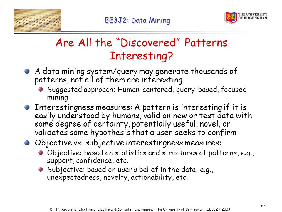 EE3J2: Data Mining Dr TN Arvanitis, Electronic, Electrical & Computer Engineering, The University of Birmingham, EE3J2 © Are All the Discovered Patterns Interesting.