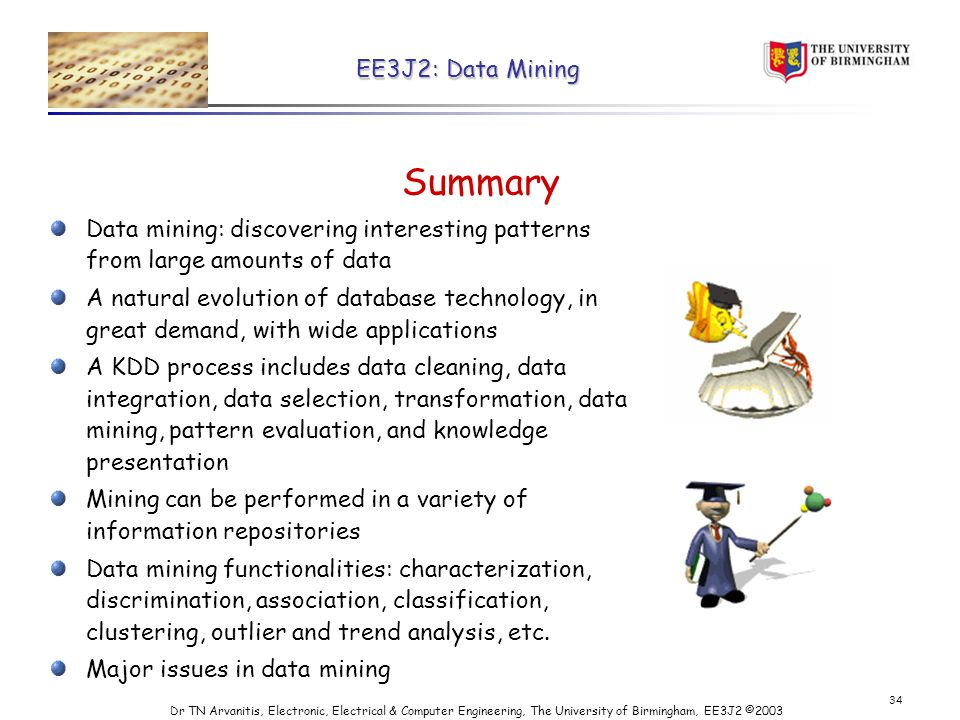 EE3J2: Data Mining Dr TN Arvanitis, Electronic, Electrical & Computer Engineering, The University of Birmingham, EE3J2 © Summary Data mining: discovering interesting patterns from large amounts of data A natural evolution of database technology, in great demand, with wide applications A KDD process includes data cleaning, data integration, data selection, transformation, data mining, pattern evaluation, and knowledge presentation Mining can be performed in a variety of information repositories Data mining functionalities: characterization, discrimination, association, classification, clustering, outlier and trend analysis, etc.