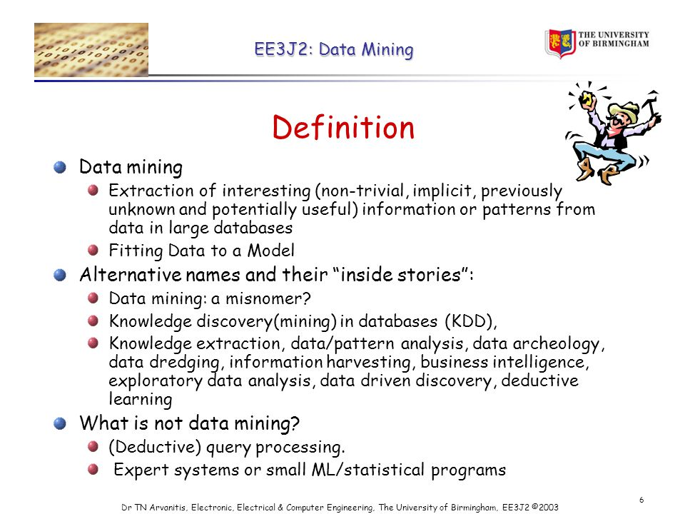 EE3J2: Data Mining Dr TN Arvanitis, Electronic, Electrical & Computer Engineering, The University of Birmingham, EE3J2 © Definition Data mining Extraction of interesting (non-trivial, implicit, previously unknown and potentially useful) information or patterns from data in large databases Fitting Data to a Model Alternative names and their inside stories : Data mining: a misnomer.
