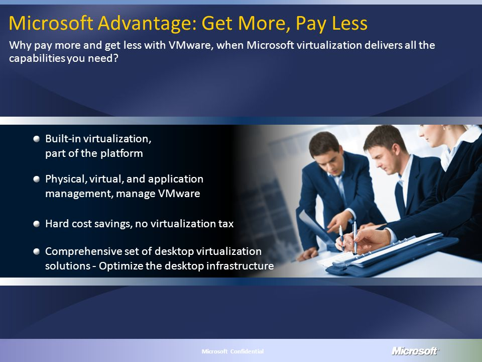 MICROSOFT CONFIDENTIAL Microsoft Confidential Microsoft Advantage: Get More, Pay Less Why pay more and get less with VMware, when Microsoft virtualization delivers all the capabilities you need.