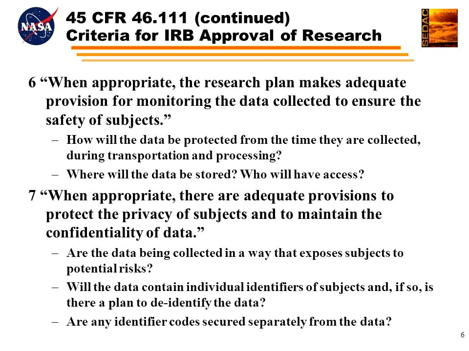 45 CFR (continued) Criteria for IRB Approval of Research 6 When appropriate, the research plan makes adequate provision for monitoring the data collected to ensure the safety of subjects. –How will the data be protected from the time they are collected, during transportation and processing.